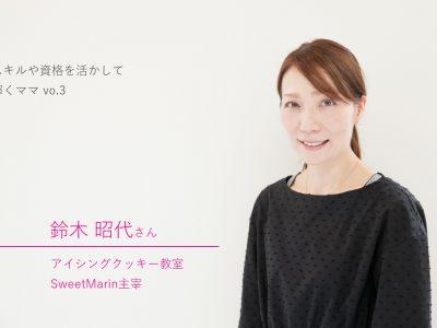 SweetMarin 鈴木昭代さん|スキルや資格を活かして輝くママ vo.3